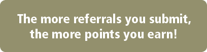 The more referrals you submit, the more points you earn!